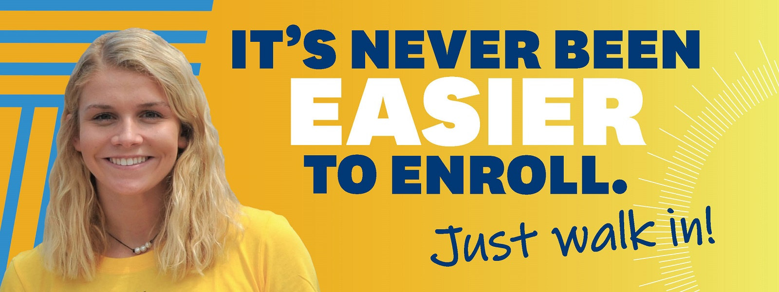 It's Never Been Easier to Enroll - Just Walk In!